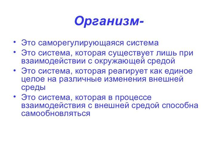 Организм- <ul><li>Это саморегулирующаяся система </li></ul><ul><li>Это система, которая существует лишь при взаимодействии...