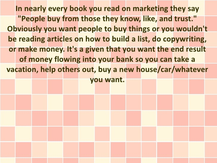 """In nearly every book you read on marketing they say    """"People buy from those they know, like, and trust.""""Obviously you wa..."""