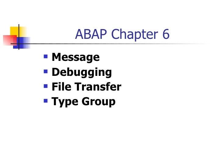 ABAP Chapter 6 <ul><li>Message </li></ul><ul><li>Debugging </li></ul><ul><li>File Transfer </li></ul><ul><li>Type Group </...