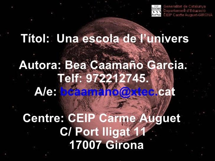 Títol:  Una escola de l'univers Autora: Bea Caamaño Garcia.  Telf: 972212745.  A/e:  bcaamano @ xtec . cat Centre: CEIP ...