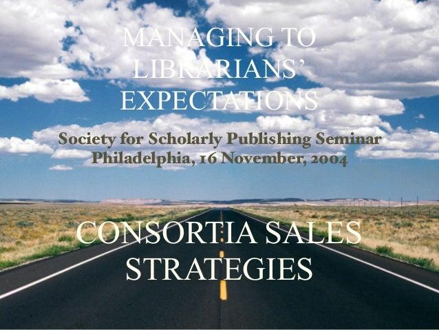 MANAGING TO        LIBRARIANS'       EXPECTATIONSSociety for Scholarly Publishing Seminar    Philadelphia, 16 November, 20...