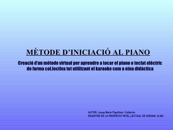 AUTOR: Josep Maria Piguillem i Calderón REGISTRE DE LA PROPIETAT INTEL.LECTUAL DE GIRONA: G-562 Creació d'un mètode virt...