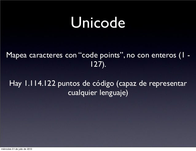 "Unicode Mapea caracteres con ""code points"", no con enteros (1 - 127). Hay 1.114.122 puntos de código (capaz de representar..."