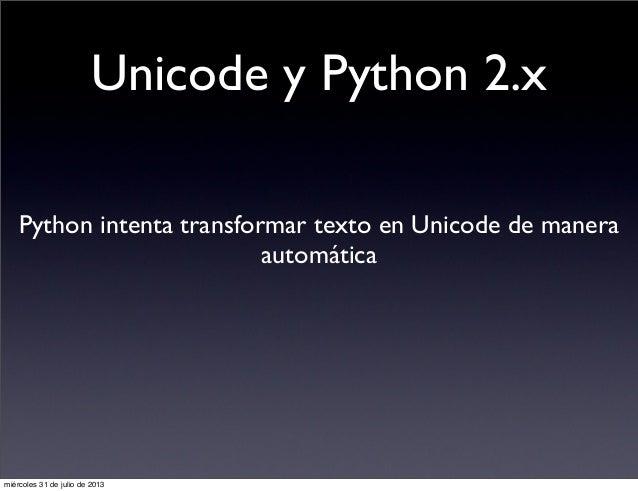 Unicode y Python 2.x Python intenta transformar texto en Unicode de manera automática miércoles 31 de julio de 2013