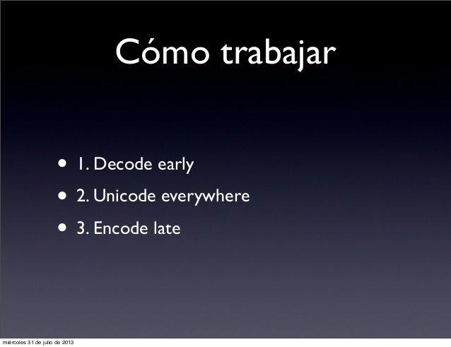 Cómo trabajar • 1. Decode early • 2. Unicode everywhere • 3. Encode late miércoles 31 de julio de 2013