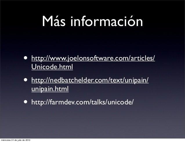 Más información • http://www.joelonsoftware.com/articles/ Unicode.html • http://nedbatchelder.com/text/unipain/ unipain.ht...