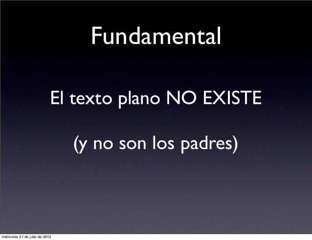 Fundamental El texto plano NO EXISTE (y no son los padres) miércoles 31 de julio de 2013