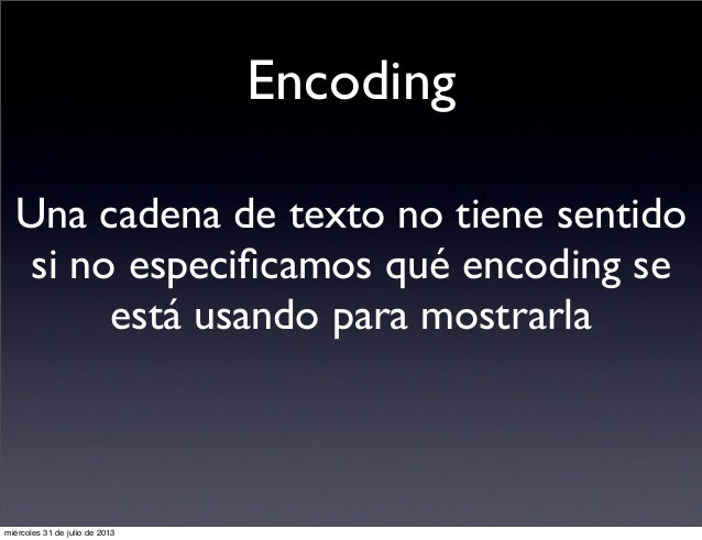 Encoding Una cadena de texto no tiene sentido si no especificamos qué encoding se está usando para mostrarla miércoles 31 d...