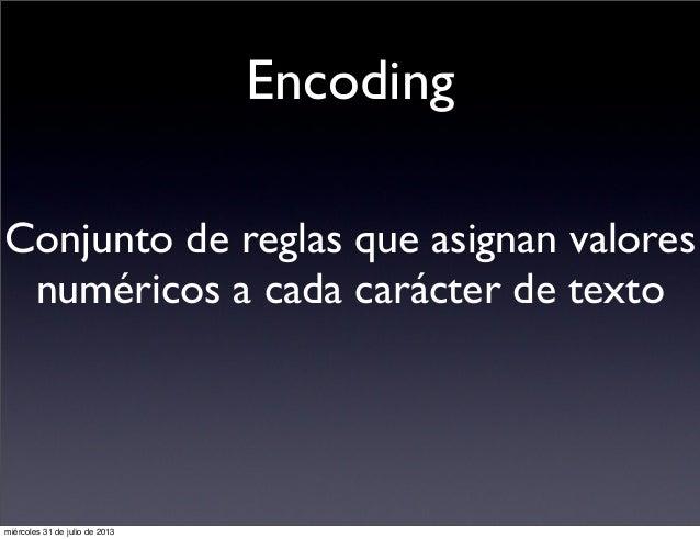Encoding Conjunto de reglas que asignan valores numéricos a cada carácter de texto miércoles 31 de julio de 2013