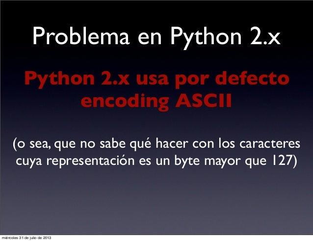 Problema en Python 2.x Python 2.x usa por defecto encoding ASCII (o sea, que no sabe qué hacer con los caracteres cuya rep...