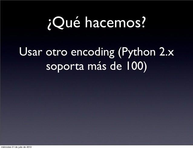 ¿Qué hacemos? Usar otro encoding (Python 2.x soporta más de 100) miércoles 31 de julio de 2013