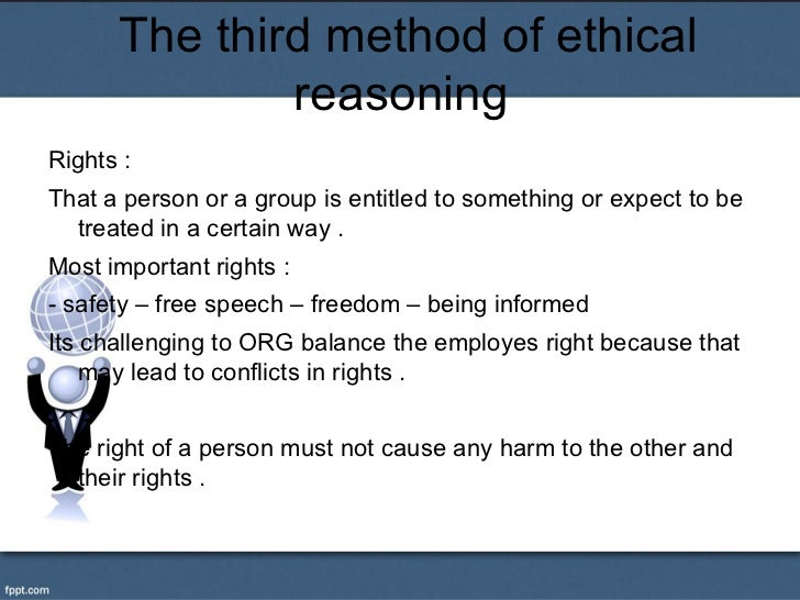 The third method of ethical              reasoningRights :That a person or a group is entitled to something or expect to b...