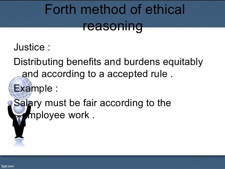 Forth method of ethical             reasoningJustice :Distributing benefits and burdens equitably  and according to a acce...