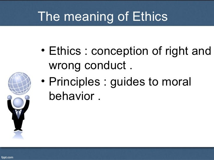 The meaning of Ethics• Ethics : conception of right and  wrong conduct .• Principles : guides to moral  behavior .