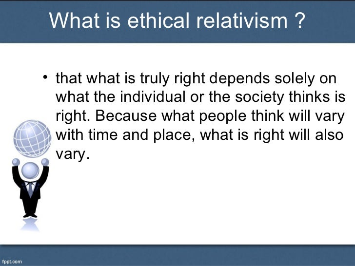 What is ethical relativism ?• that what is truly right depends solely on  what the individual or the society thinks is  ri...
