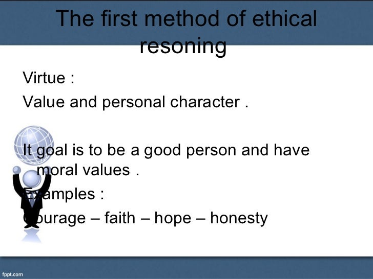 The first method of ethical             resoningVirtue :Value and personal character .It goal is to be a good person and h...