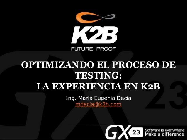 OPTIMIZANDO EL PROCESO DE TESTING: LA EXPERIENCIA EN K2B Ing. Maria Eugenia Decia mdecia@k2b.com