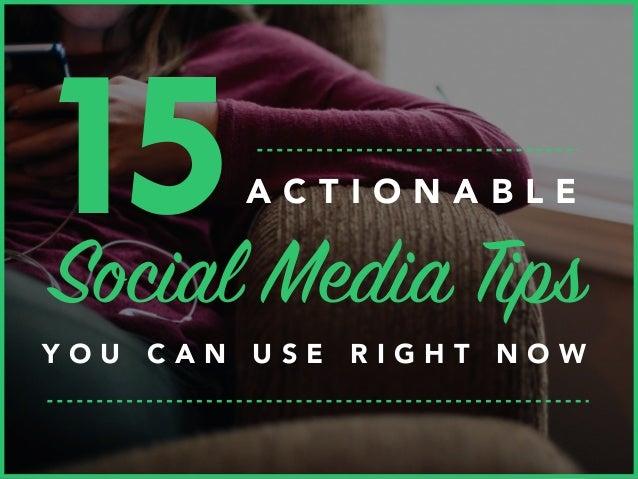 15Social Media Tips Y O U C A N U S E R I G H T N O W A C T I O N A B L E