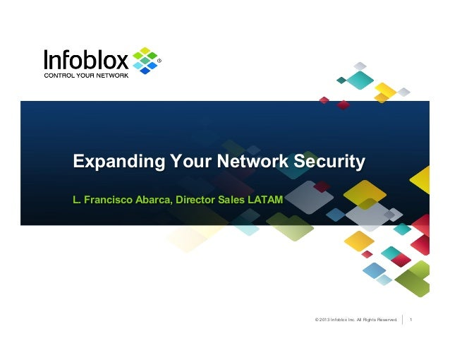 © 2013 Infoblox Inc. All Rights Reserved. L. Francisco Abarca, Director Sales LATAM Expanding Your Network Security 1