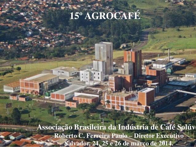 Associação Brasileira da Indústria de Café Solúve Roberto C. Ferreira Paulo – Diretor Executivo Salvador, 24, 25 e 26 de m...