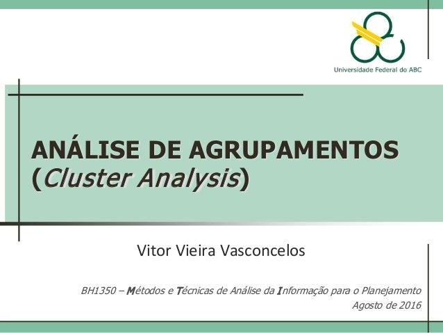 ANÁLISE DE AGRUPAMENTOS (Cluster Analysis) Vitor Vieira Vasconcelos BH1350 – Métodos e Técnicas de Análise da Informação p...