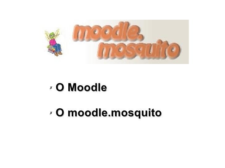 <ul><li>O Moodle </li></ul><ul><li>O moodle.mosquito </li></ul>