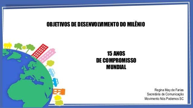 OBJETIVOS DE DESENVOLVIMENTO DO MILÊNIO 15 ANOS DE COMPROMISSO MUNDIAL Regina May de Farias Secretária de Comunicação Movi...