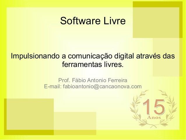 Software Livre Impulsionando a comunicação digital através das ferramentas livres. Prof. Fábio Antonio Ferreira E-mail: fa...