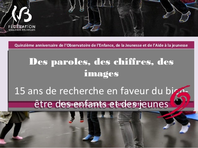 Quinzième anniversaire de l'Observatoire de l'Enfance, de la Jeunesse et de l'Aide à la jeunesse  Des paroles, des chiffre...
