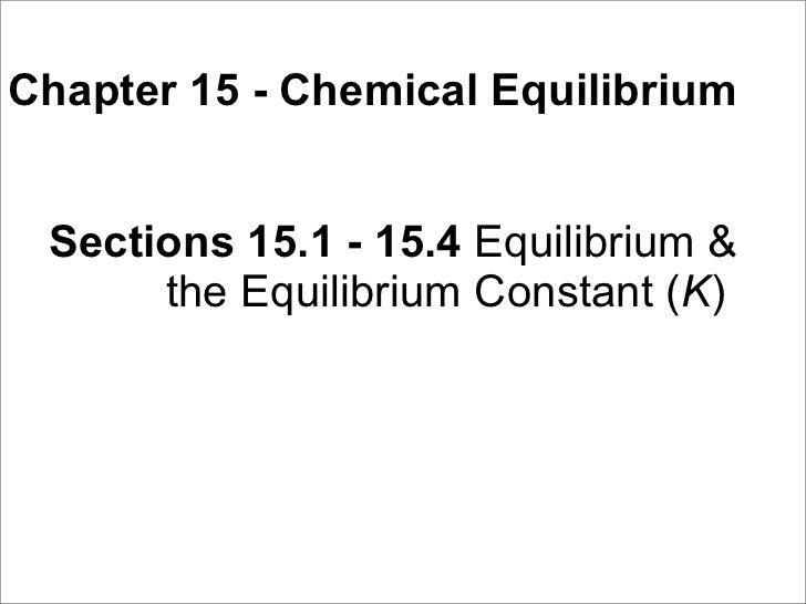 Chapter 15 - Chemical Equilibrium    Sections 15.1 - 15.4 Equilibrium &       the Equilibrium Constant (K)