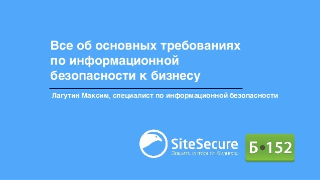 Все об основных требованиях по информационной безопасности к бизнесу Лагутин Максим, специалист по информационной безопасн...