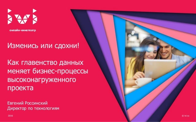 2016 © ivi.ru онлайн-кинотеатр Изменись или сдохни! Как главенство данных меняет бизнес-процессы высоконагруженного проект...