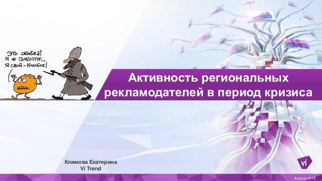 Активность региональных рекламодателей в период кризиса Апрель 2016 Климова Екатерина Vi Trend