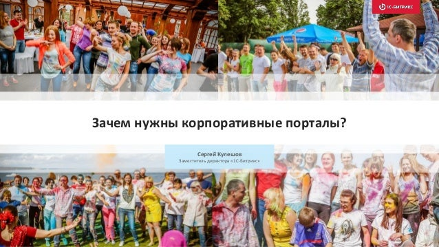 Сергей Кулешов Заместитель директора «1С-Битрикс» Зачем нужны корпоративные порталы?