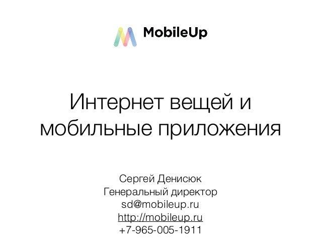 Сергей Денисюк Генеральный директор sd@mobileup.ru http://mobileup.ru +7-965-005-1911 Интернет вещей и мобильные приложения