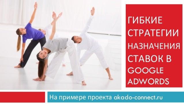 ГИБКИЕ   СТРАТЕГИИ НАЗНАЧЕНИЯ   СТАВОК  В   GOOGLE ADWORDS   На  примере  проекта  akado-connect.ru
