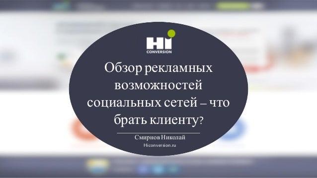 Обзоррекламных возможностей социальныхсетей–что братьклиенту? Смирнов Николай Hiconversion.ru