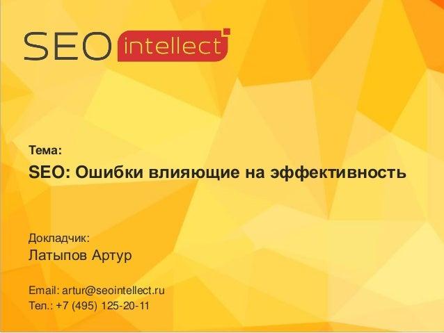 Докладчик: Латыпов Артур Email: artur@seointellect.ru Тел.: +7 (495) 125-20-11 Тема: SEO: Ошибки влияющие на эффективность
