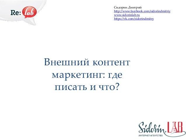 Внешний контент маркетинг: где писать и что? Сидорин Дмитрий http://www.facebook.com/sidorindmitriy www.sidorinlab.ru http...