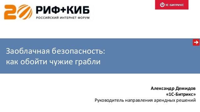 Заоблачная безопасность: как обойти чужие грабли Александр Демидов «1С-Битрикс» Руководитель направления арендных решений