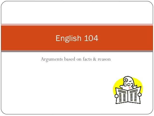 fact based argument Argument based on facts, evidence, and reason logos logos: logos -the formal studying of principles of reasoning is called logic -most people are inclined to test the facts against our own feelings and the ethos of those making the appeals.