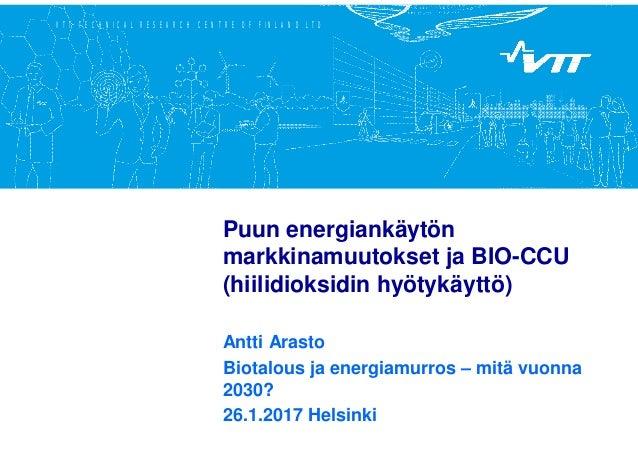 VTT TECHNICAL RESEARCH CENTRE OF FINLAND LTD Puun energiankäytön markkinamuutokset ja BIO-CCU (hiilidioksidin hyötykäyttö)...