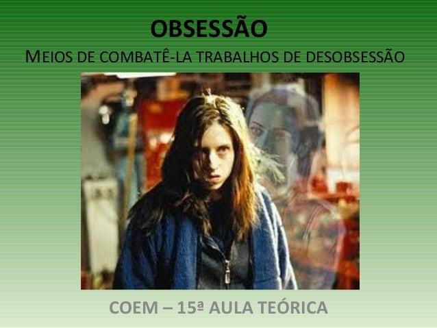 OBSESSÃO  MEIOS DE COMBATÊ-LA TRABALHOS DE DESOBSESSÃO  COEM – 15ª AULA TEÓRICA