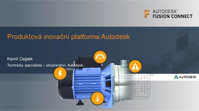 © 2016 Autodesk Kamil Cejpek Technický specialista – strojírenství, Autodesk Produktová inovační platforma Autodesk