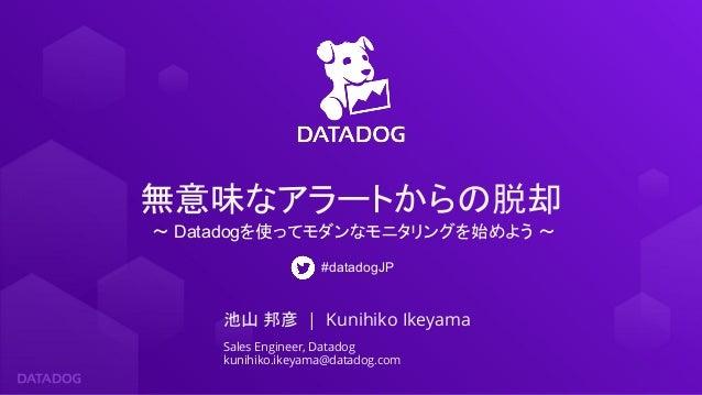 池山 邦彦 | Kunihiko Ikeyama Sales Engineer, Datadog kunihiko.ikeyama@datadog.com 無意味なアラートからの脱却 〜 Datadogを使ってモダンなモニタリングを始めよう 〜...