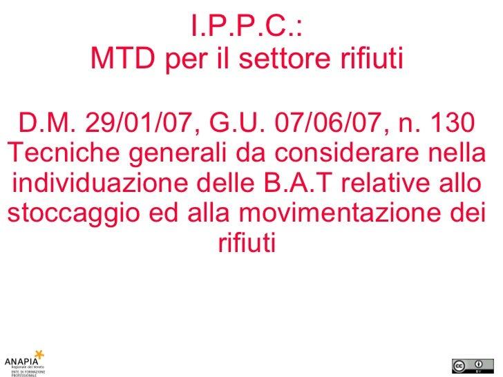 I.P.P.C.: MTD per il settore rifiuti D.M. 29/01/07, G.U. 07/06/07, n. 130 Tecniche generali da considerare nella individua...