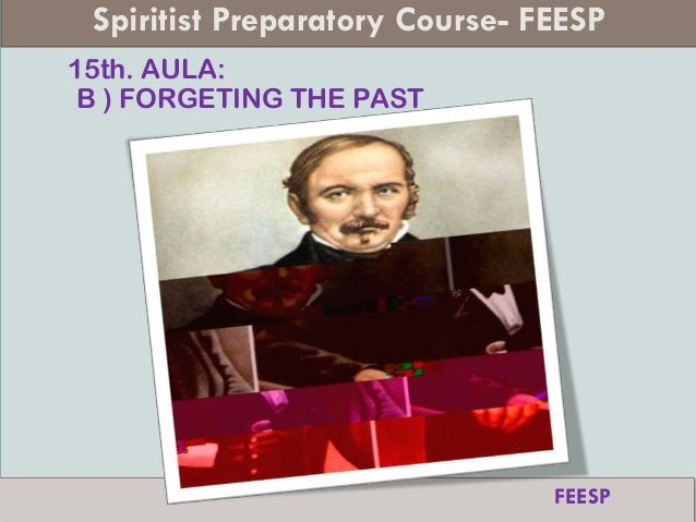 15th. AULA: B ) FORGETING THE PAST Spiritist Preparatory Course- FEESP FEESP