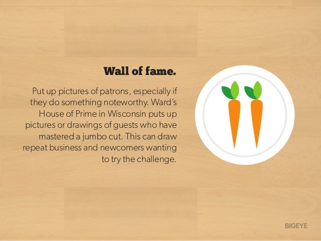 Put up pictures of patrons, especially if they do something noteworthy. Ward's House of Prime in Wisconsin puts up picture...