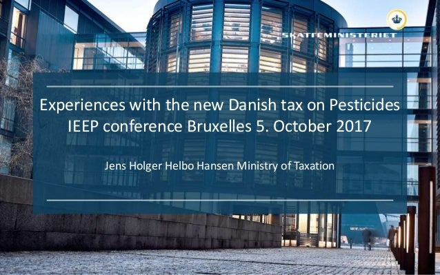 Experiences with the new Danish tax on Pesticides IEEP conference Bruxelles 5. October 2017 Jens Holger Helbo Hansen Minis...