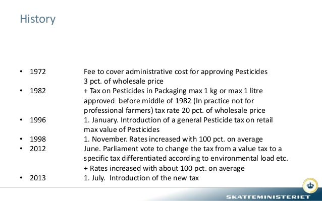 History • 1972 Fee to cover administrative cost for approving Pesticides 3 pct. of wholesale price • 1982 + Tax on Pestici...